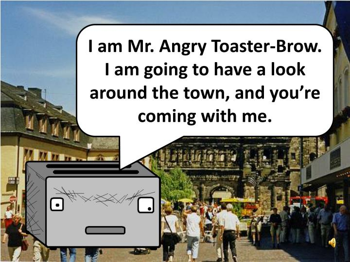 I am Mr. Angry Toaster-Brow. I am going to have a look around the town, and you're coming with me.