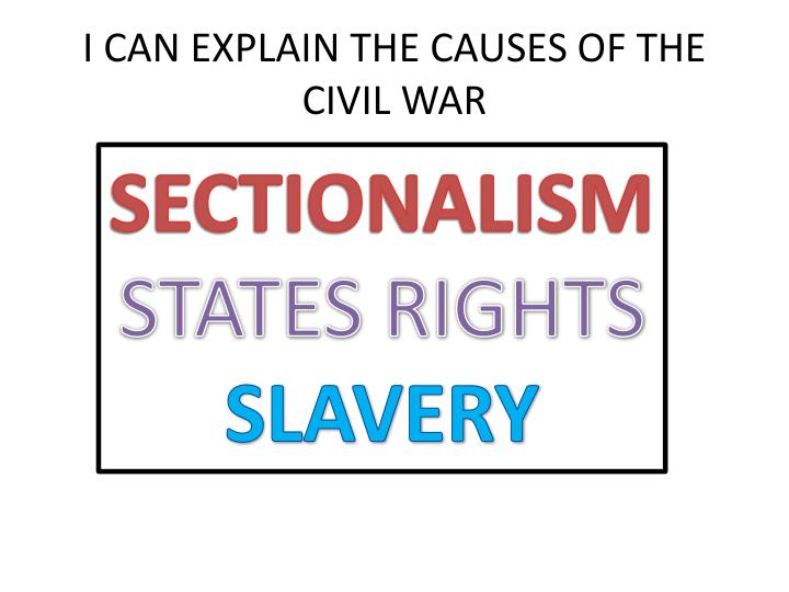 I CAN EXPLAIN THE CAUSES OF THE CIVIL WAR