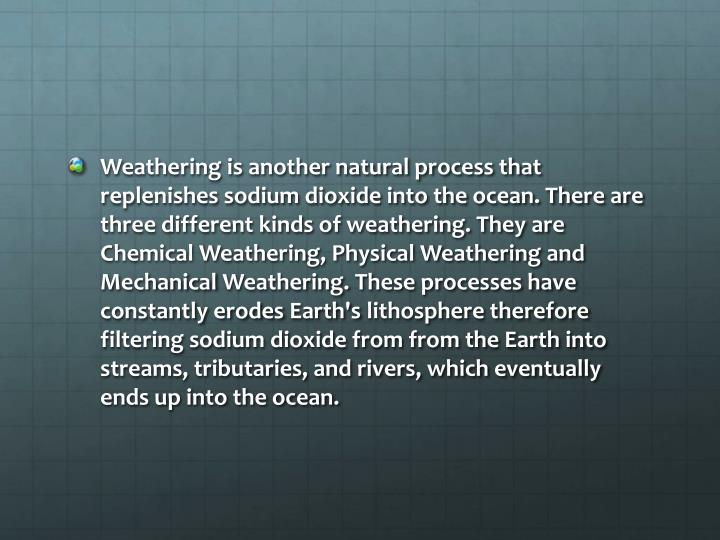 Weathering is another natural process that replenishes sodium dioxide into the ocean. There are three different kinds of weathering. They are Chemical Weathering, Physical Weathering and Mechanical