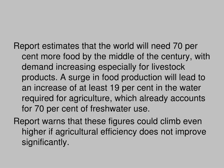 Report estimates that the world will need 70 per cent more food by the middle of the century, with demand increasing especially for livestock products. A surge in food production will lead to an increase of at least 19 per cent in the water required for agriculture, which already accounts for 70 per cent of freshwater use.