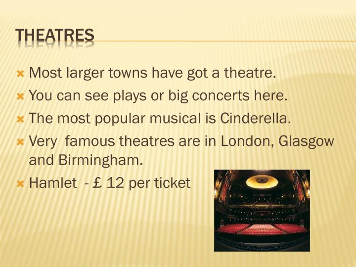 Most larger towns have got a theatre.