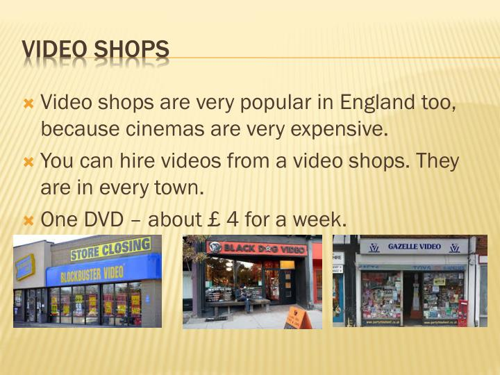Video shops are very popular in England too, because cinemas are very expensive.