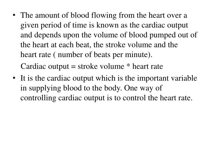 The amount of blood flowing from the heart over a given period of time is known as the cardiac output and depends upon the volume of blood pumped out of the heart at each beat, the stroke volume and the  heart rate ( number of beats per minute