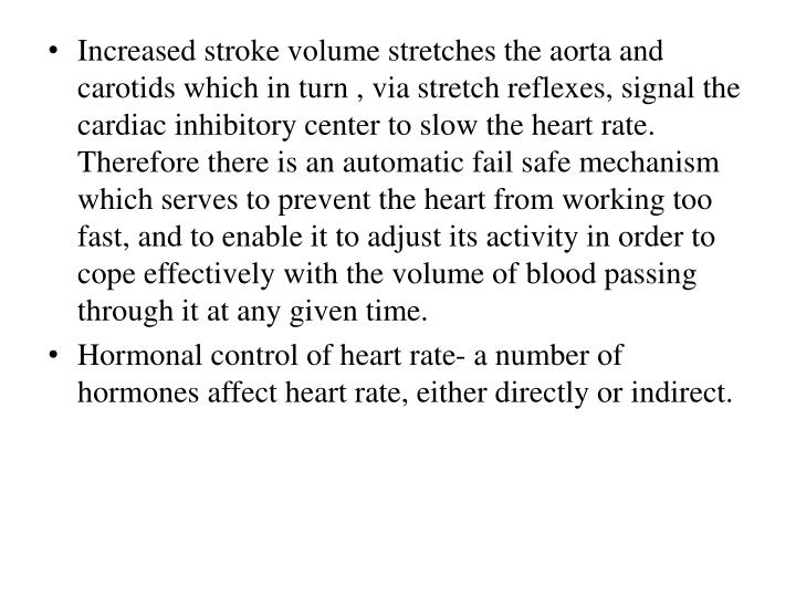 Increased stroke volume stretches the aorta and carotids which in turn , via stretch reflexes, signal the cardiac inhibitory center to slow the heart rate. Therefore there is an automatic fail safe mechanism which serves to prevent the heart from working too fast, and to enable it to adjust its activity in order to cope effectively with the volume of blood passing through it at any given time