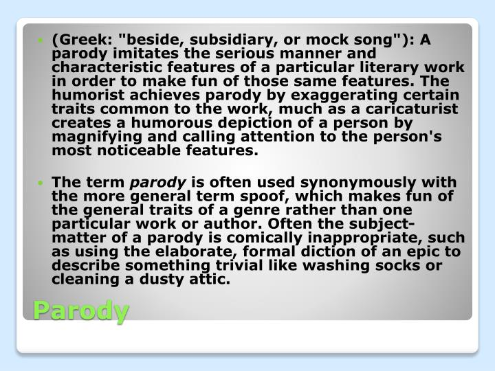 "(Greek: ""beside, subsidiary, or mock song""): A parody imitates the serious manner and characteristic features of a particular literary work in order to make fun of those same features. The humorist achieves parody by exaggerating certain traits common to the work, much as a caricaturist creates a humorous depiction of a person by magnifying and calling attention to the person's most noticeable features."