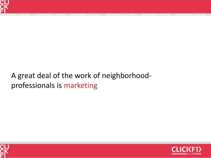 A great deal of the work of neighborhood-professionals is