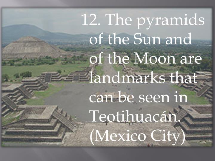 12. The pyramids of the Sun and of the Moon are landmarks that can be seen in Teotihuacán. (Mexico City)
