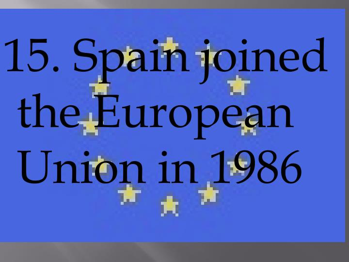 15. Spain joined the European Union in 1986