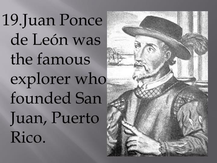 19.Juan Ponce de León was the famous explorer who founded San Juan, Puerto Rico.