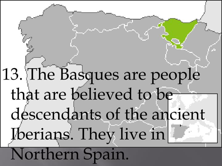 13. The Basques are people that are believed to be descendants of the ancient Iberians. They live in Northern Spain.
