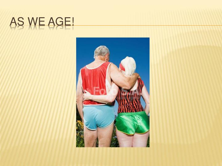 As we age!