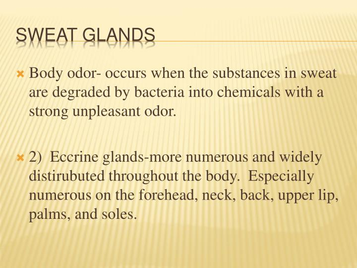 Body odor- occurs when the substances in sweat are degraded by bacteria into chemicals with a strong unpleasant odor.