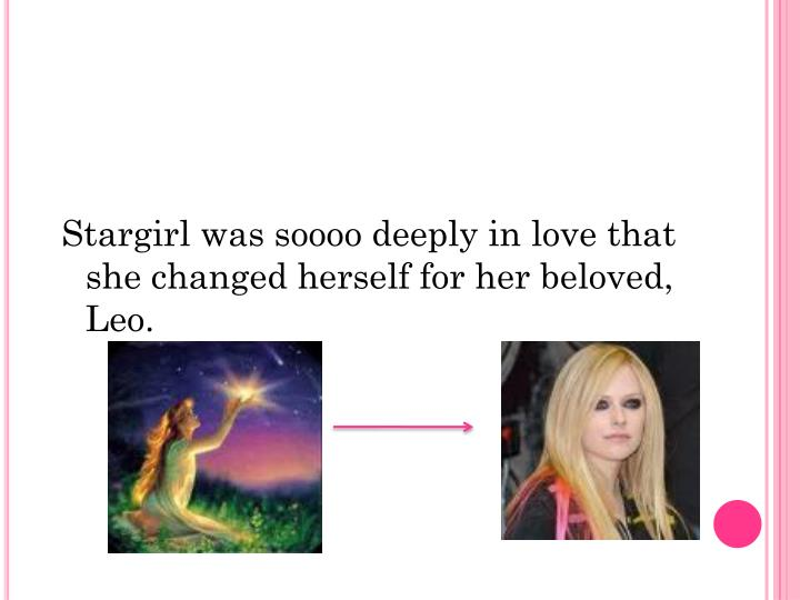 Stargirl was soooo deeply in love that she changed herself for her beloved, Leo.