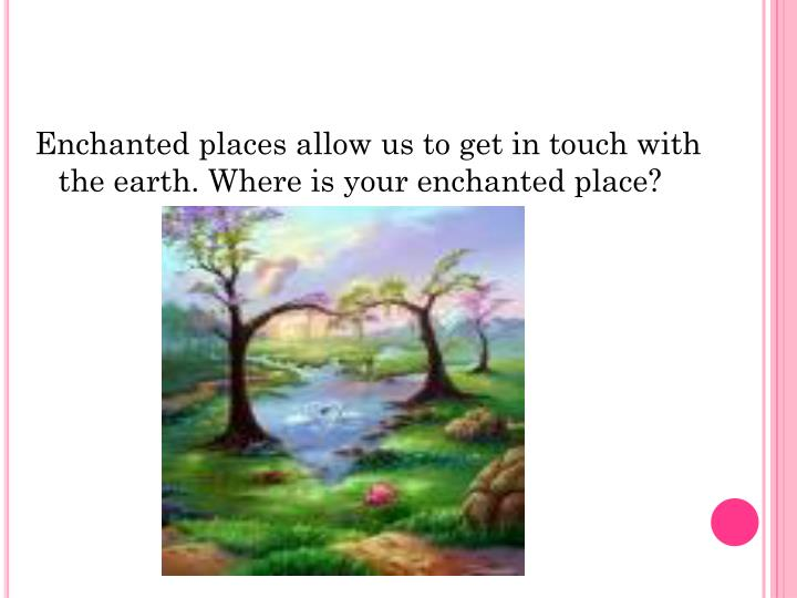 Enchanted places allow us to get in touch with the earth. Where is your enchanted place?