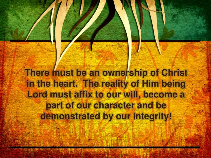 There must be an ownership of Christ in the heart.  The reality of Him being Lord must affix to our will, become a part of our character and be demonstrated by our integrity!