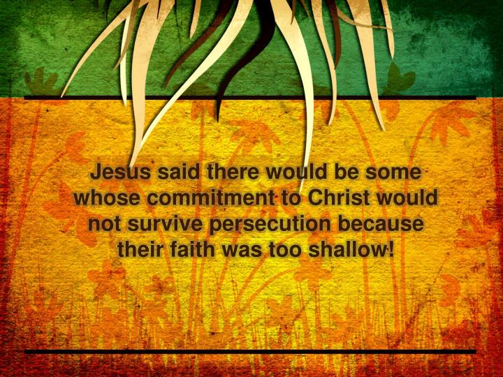 Jesus said there would be some whose commitment to Christ would not survive persecution because their faith was too shallow!