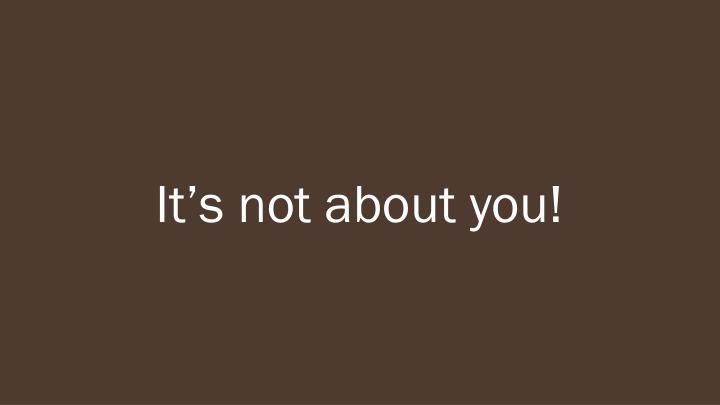 It's not about you!