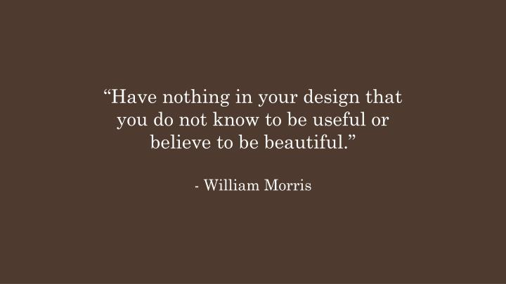 """""""Have nothing in your design that you do not know to be useful or believe to be beautiful."""""""