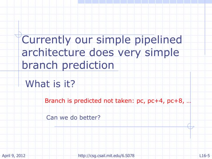 Currently our simple pipelined architecture does very simple branch prediction