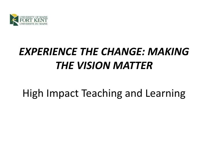 Experience the change making the vision matter high impact teaching and learning