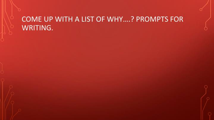 C ome up with a list of why prompts for writing