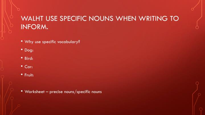 WALHT use specific nouns when writing to inform.