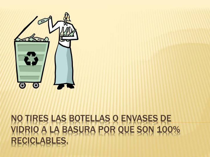 No tires las botellas o envases de vidrio a la basura por que son 100% reciclables.