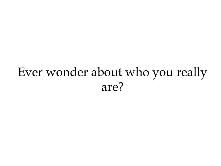 Ever wonder about who you really are?