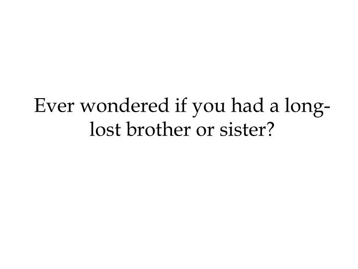 Ever wondered if you had a long-lost brother or sister?