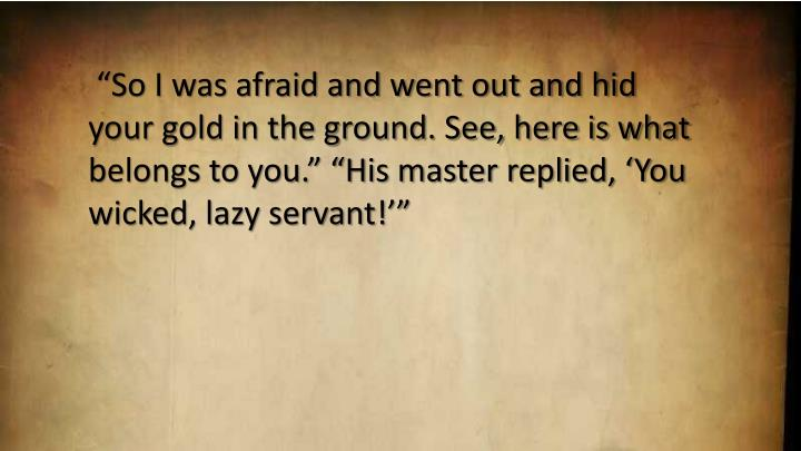 """""""So I was afraid and went out and hid your gold in the ground. See, here is what belongs to you."""" """"His master replied, 'You wicked, lazy servant!'"""""""