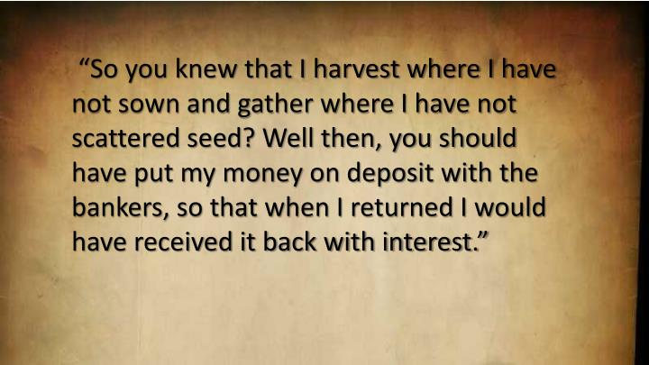 """""""So you knew that I harvest where I have not sown and gather where I have not scattered seed? Well then, you should have put my money on deposit with the bankers, so that when I returned I would have received it back with interest."""""""