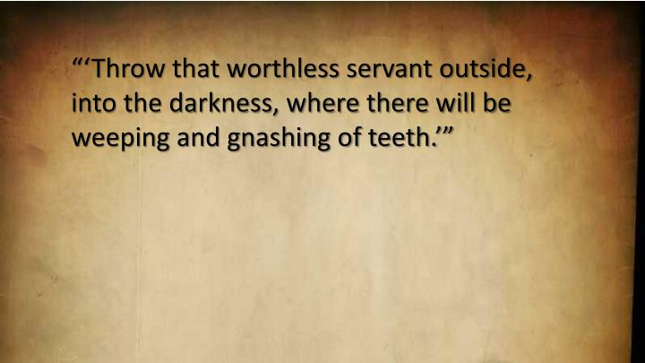 Throw that worthless servant outside, into the darkness, where there will be weeping and gnashing of teeth.