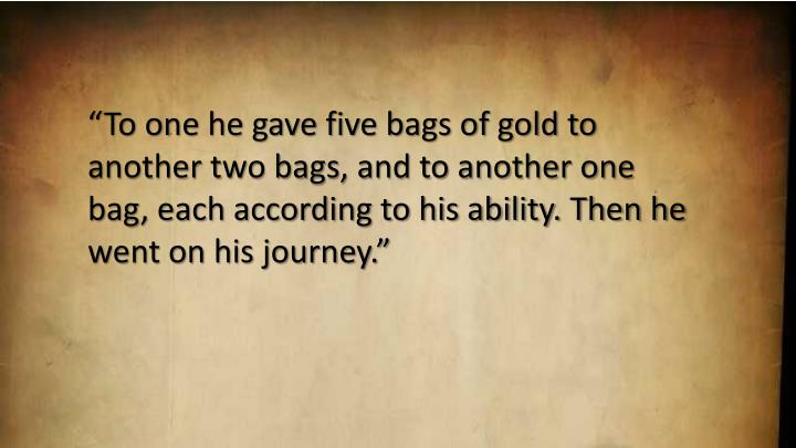 To one he gave five bags of gold to another two bags, and to another one bag, each according to his ability. Then he went on his journey.