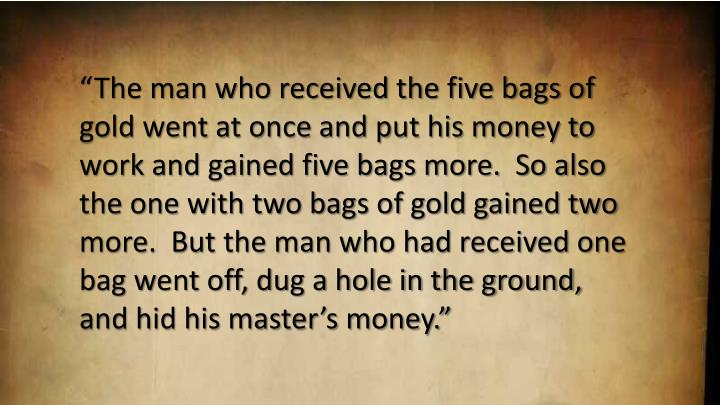 The man who received the five bags of gold went at once and put his money to work and gained five bags more.  So also the one with two bags of gold gained two more.  But the man who had received one bag went off, dug a hole in the ground, and hid his masters money.