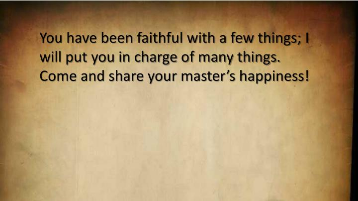 You have been faithful with a few things; I will put you in charge of many things. Come and share your master's happiness!