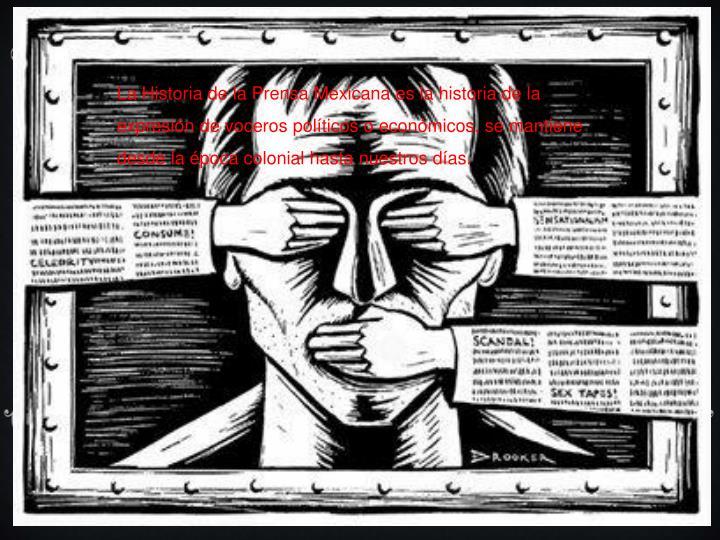 La Historia de la Prensa Mexicana es la historia de la expresin de voceros polticos o econmicos, se mantiene desde la poca colonial hasta nuestros das.