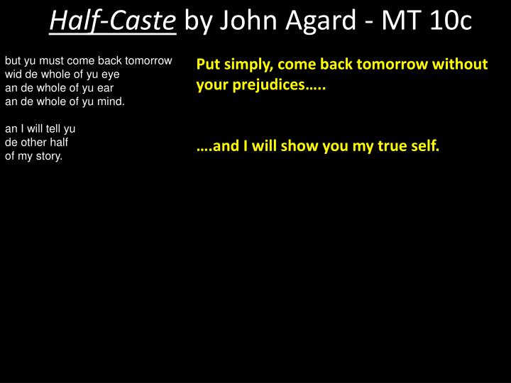 "half caste by john agard essay The poems i am comparing are ""half-caste"", written by john agard possibly during the twentieth century, due to that being the era agard moved to england, encountering racism and misunderstanding of other cultures."
