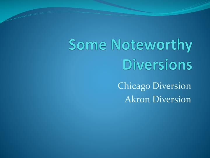 Some Noteworthy Diversions