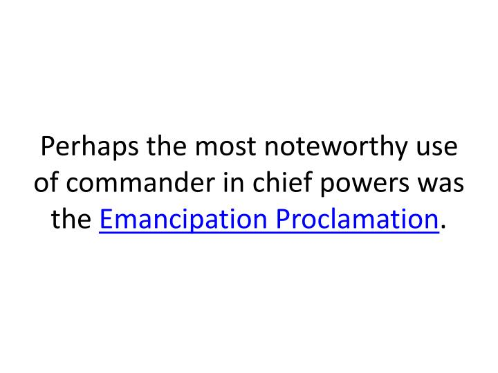 Perhaps the most noteworthy use of commander in chief powers was the