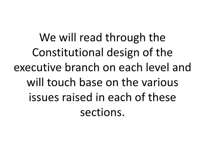 We will read through the Constitutional design of the executive branch on