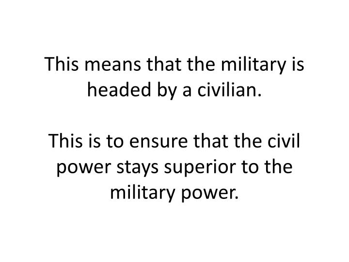 This means that the military is headed by a civilian.