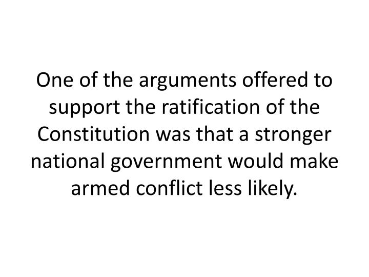 One of the arguments offered to support the ratification of the Constitution was that a stronger national government would make armed conflict less likely.