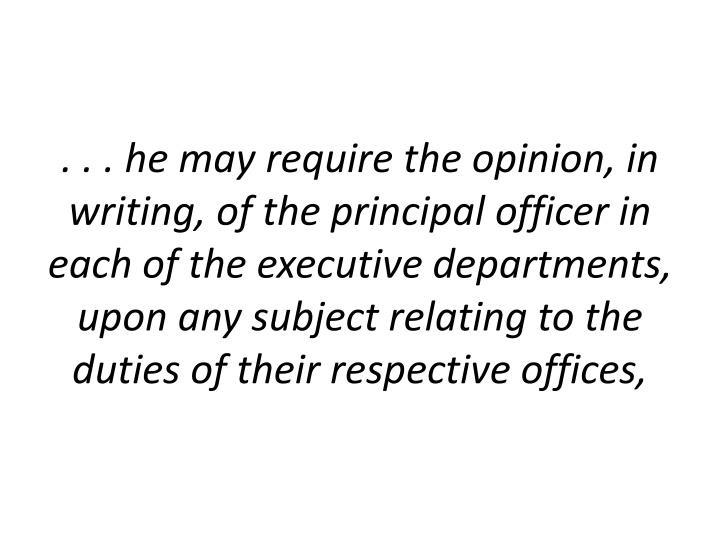 . . . he may require the opinion, in writing, of the principal officer in each of the executive departments, upon any subject relating to the duties of their respective offices,