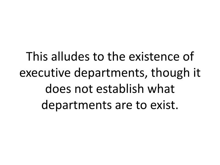 This alludes to the existence of executive departments, though it does not establish what departments are to exist.