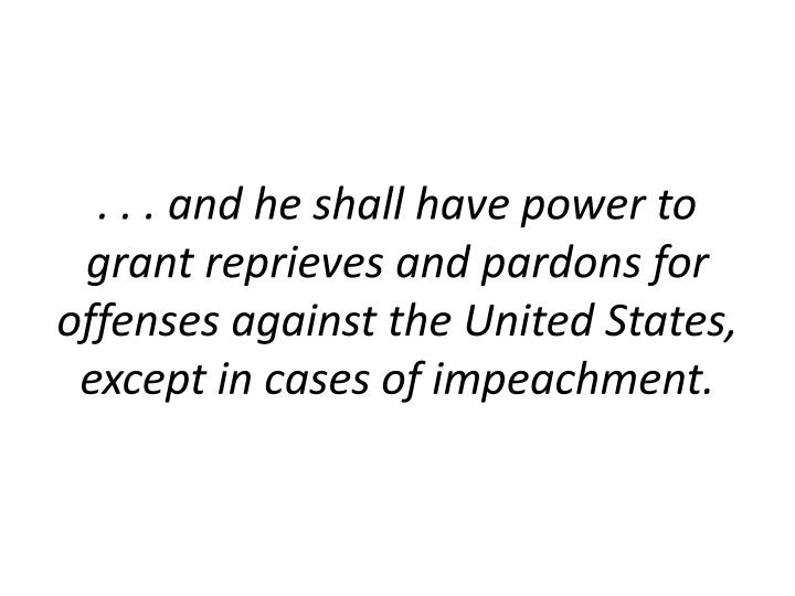 . . . and he shall have power to grant reprieves and pardons for offenses against the United States, except in cases of impeachment.