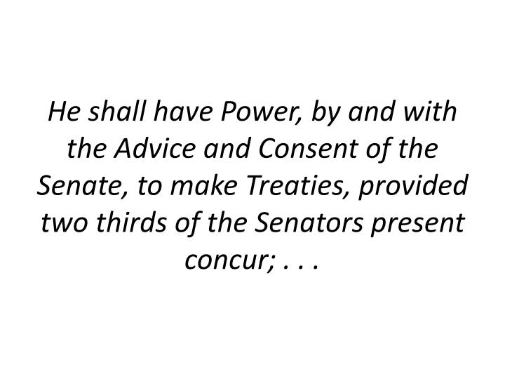 He shall have Power, by and with the Advice and Consent of the Senate, to make Treaties, provided two thirds of the Senators present concur; . . .