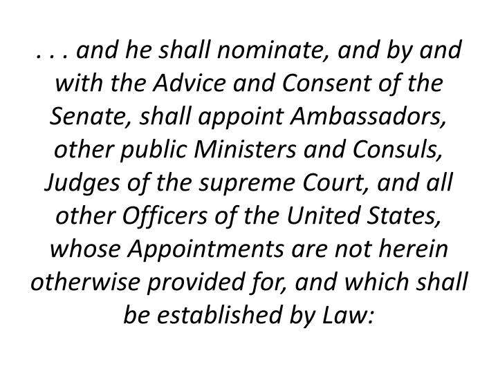 . . . and he shall nominate, and by and with the Advice and Consent of the Senate, shall appoint Ambassadors, other public Ministers and Consuls, Judges of the supreme Court, and all other Officers of the United States, whose Appointments are not herein otherwise provided for, and which shall be established by Law: