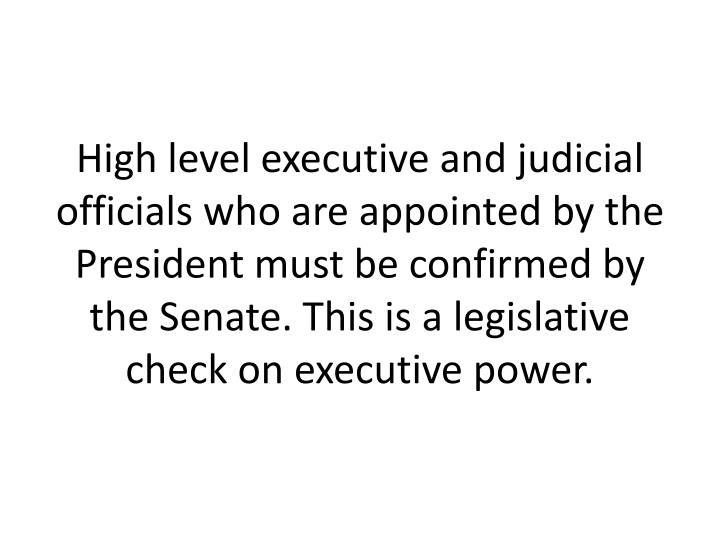 High level executive and judicial officials who are appointed by the President must be confirmed by the Senate. This is a legislative check on executive power.
