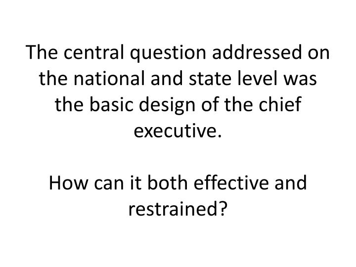 The central question addressed on the national and state level was the basic design of the chief executive.