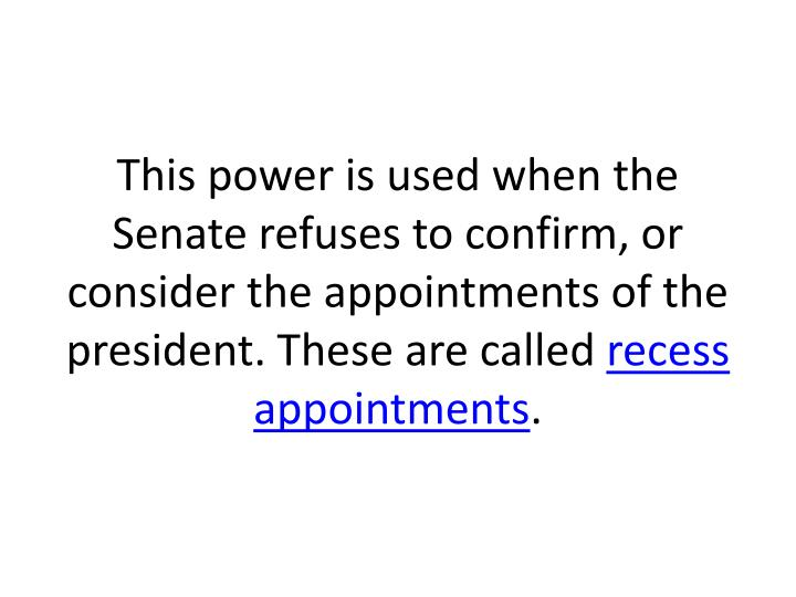 This power is used when the Senate refuses to confirm, or consider the appointments of the president. These are called
